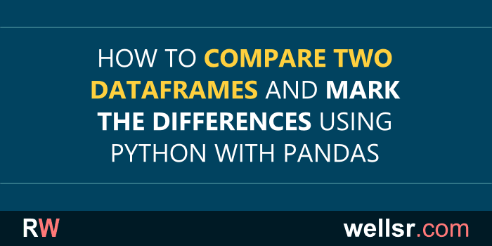 Python with Pandas: Comparing Two DataFrames - wellsr com