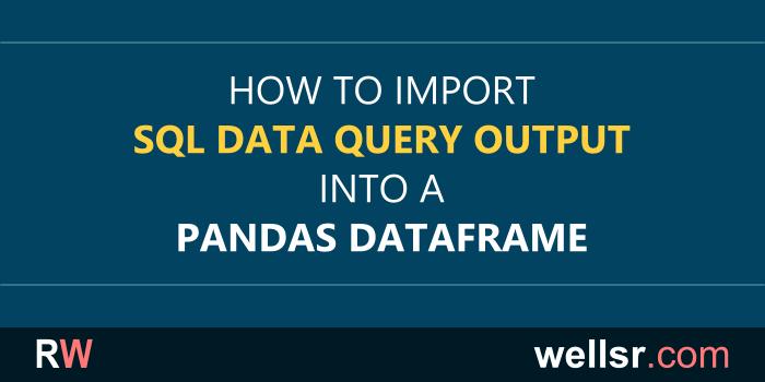 Importing a SQL Data Query into a Pandas DataFrame - wellsr com