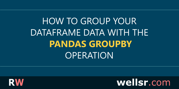 Grouping DataFrame Data with the Pandas groupby Operation - wellsr com